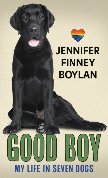 Good boy : my life in seven dogs by Boylan, Jennifer Finney