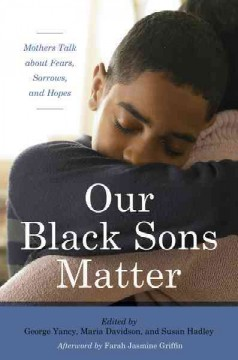 Our Black sons matter : mothers talk about fears, sorrows, and hopes