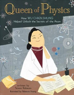 Queen of physics : how Wu Chien Shiung helped unlock the secrets of the atom by Robeson, Teresa