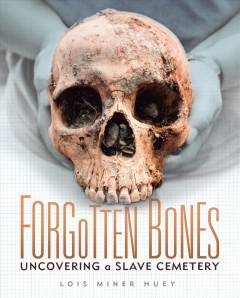 Forgotten bones : uncovering a slave cemetery by Huey, Lois Miner