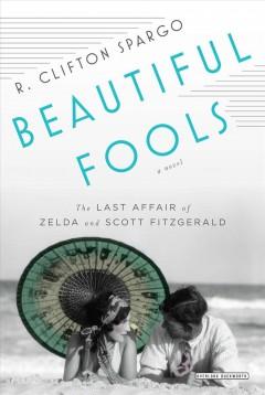 Beautiful fools : the last affair of Zelda and Scott Fitzgerald : a novel / R. Clifton Spargo