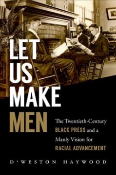 Let us make men : the twentieth-century Black Press and a manly vision for racial advancement by Haywood, D'Weston