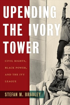 Upending the ivory tower : civil rights, black power, and the Ivy League by Bradley, Stefan M.