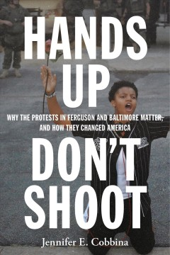 Hands up, don't shoot : why the protests in Ferguson and Baltimore matter, and how they changed America by Cobbina, Jennifer