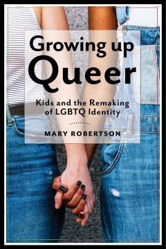 Growing up queer : kids and the remaking of LGBTQ identity by Robertson, Mary Anna