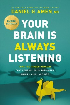 Your brain is always listening : tame the hidden dragons that control your happiness, habits, and hang-ups by Amen, Daniel G.