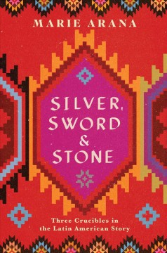 Silver, sword, and stone : three crucibles in the Latin American story by Arana, Marie  (Writer)