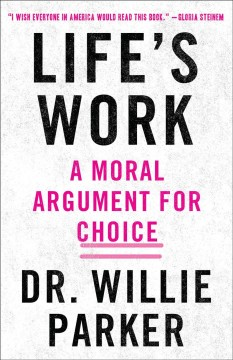 Life's work : from the trenches, a moral argument for choice by Parker, Willie,  Dr.