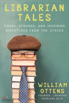 Librarian tales : funny, strange, and inspiring dispatches from the stacks by Ottens, William