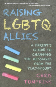 Raising LGBTQ allies : a parent's guide to changing the messages from the playground by Tompkins, Chris  (LGBTQ advocate)