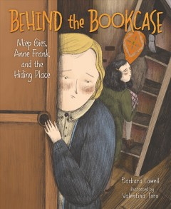 Behind the bookcase : Miep Gies, Anne Frank, and the hiding place by Lowell, Barbara