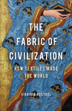 The fabric of civilization : how textiles made the world by Postrel, Virginia I.