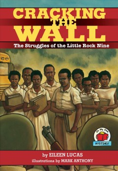 Cracking the wall : the struggles of the Little Rock Nine by Lucas, Eileen.