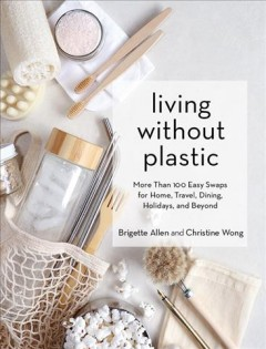 Living without plastic : more than 100 easy swaps for home, travel, dining, holidays, and beyond by Allen, Brigette