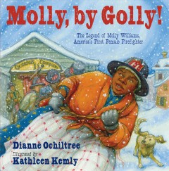 Molly, by golly! : the legend of Molly Williams, America's first female firefighter by Ochiltree, Dianne.
