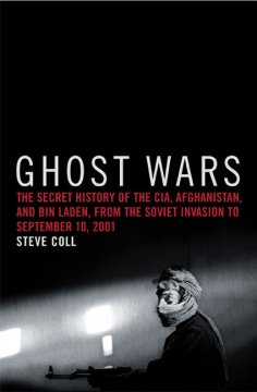 Ghost wars : the secret history of the CIA, Afghanistan, and bin Laden, from the Soviet invasion to September 10, 2001 / Steve Coll