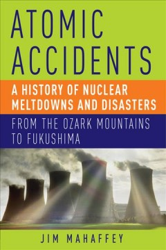 Atomic accidents : a history of nuclear meltdowns and disasters : from the Ozark Mountains to Fukushima / James Mahaffey