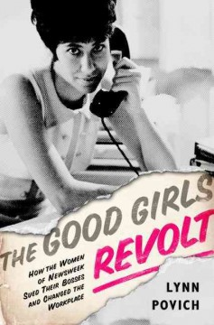 The good girls revolt : how the women of Newsweek sued their bosses and changed the workplace by Povich, Lynn.