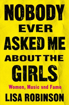 Nobody ever asked me about the girls : women, music, and fame by Robinson, Lisa  (Music journalist)