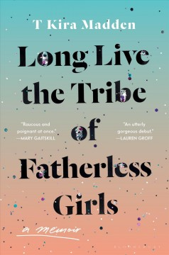 Long live the tribe of fatherless girls : a memoir by Madden, T  Kira