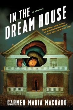 In the dream house : a memoir by Machado, Carmen Maria