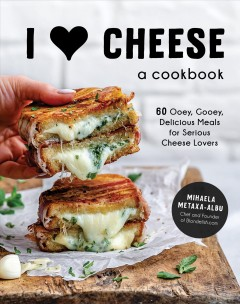 I [heart] cheese : a cookbook : 60 ooey, gooey, delicious meals for serious cheese lovers by Metaxa-albu, Mihaela