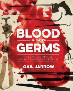 Blood and germs : the Civil War battle against wounds and disease by Jarrow, Gail