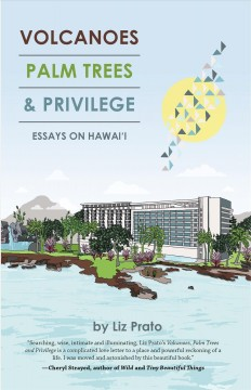 Volcanoes, palm trees, and privilege : essays on Hawai'i by Prato, Liz
