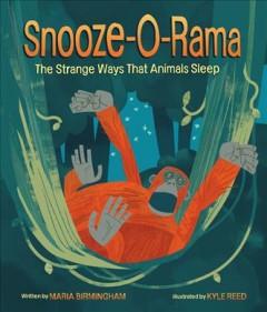 Snooze-o-rama : the strange ways that animals sleep by Birmingham, Maria