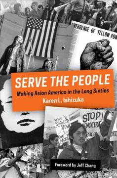 Serve the People : Making Asian America in the Long Sixties by Ishizuka, Karen L.