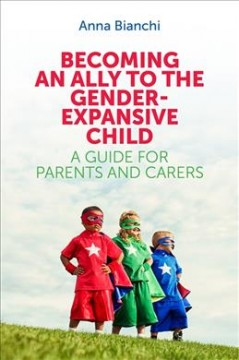 Becoming an ally to the gender-expansive child : a guide for parents and carers by Bianchi, Anna