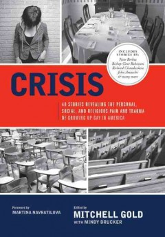 Crisis : 40 stories revealing the personal, social, and religious pain and trauma of growing up gay in America by