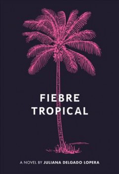Fiebre tropical : a novel by Delgado Lopera, Juliana