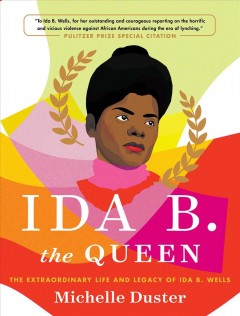 Ida B. the queen : the extraordinary life and legacy of Ida B. Wells by Duster, Michelle