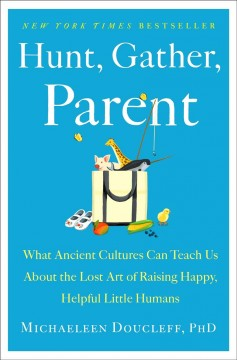 Hunt, gather, parent : what ancient cultures can teach us about the lost art of raising happy, helpful little humans by Doucleff, Michaeleen