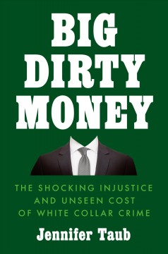 Big dirty money : the shocking injustice and unseen cost of white collar crime by Taub, Jennifer