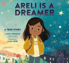 Areli is a dreamer : a true story by Morales, Areli.