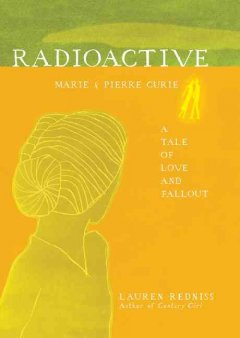 Radioactive : Marie & Pierre Curie, a tale of love & fallout / by Lauren Redniss