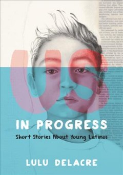 Us, in progress : short stories about young Latinos by Delacre, Lulu
