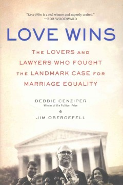 Love wins : the lovers and lawyers who fought the landmark case for marriage equality by Cenziper, Debbie