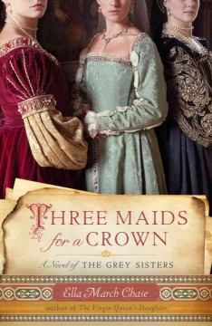 Three maids for a crown : a novel of the Grey sisters / Ella March Chase