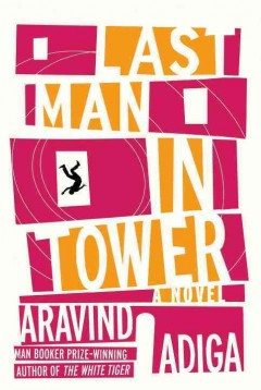 Last man in tower : a novel / Aravind Adiga