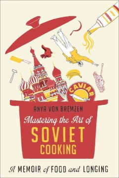 Mastering the art of Soviet cooking : a memoir of food and longing / Anya von Bremzen
