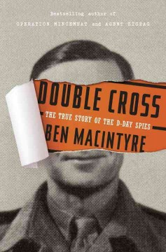 Double cross : the true story of the D-day spies / Ben Macintyre