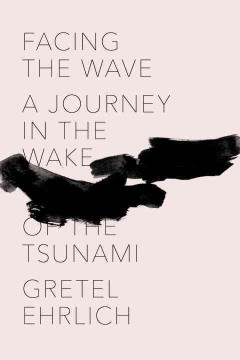 Facing the wave : a journey in the wake of the tsunami / Gretel Ehrlich