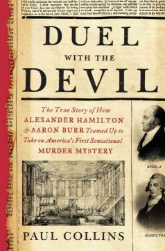 Duel with the devil : the true story of how Alexander Hamilton and Aaron Burr teamed up to take on America's first sensational murder mystery / by Paul Collins