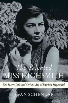 The talented Miss Highsmith : the secret life and serious art of Patricia Highsmith / Joan Schenkar