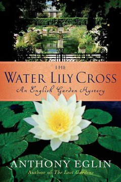 The water lily cross : an English garden mystery / Anthony Eglin