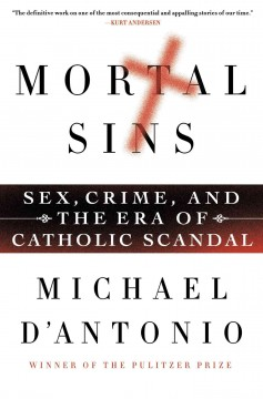 Mortal sins : sex, crime, and the era of Catholic scandal / Michael D'Antonio