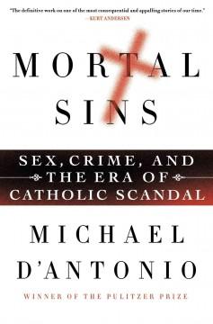 Mortal sins : sex, crime, and the era of Catholic scandal / Michael D'Antonio